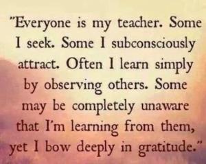 Everyone is my teacher